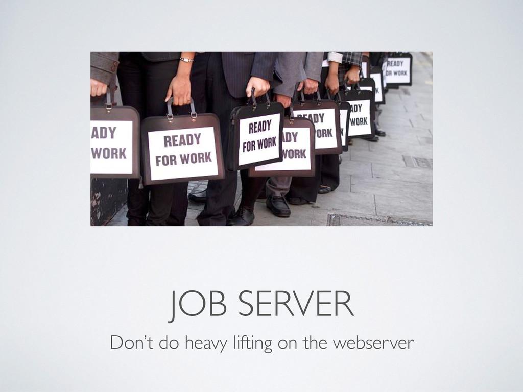 JOB SERVER Don't do heavy lifting on the webser...
