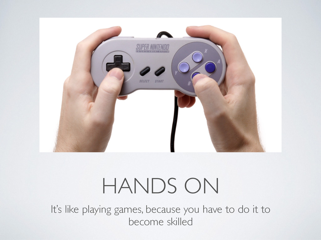 HANDS ON It's like playing games, because you h...