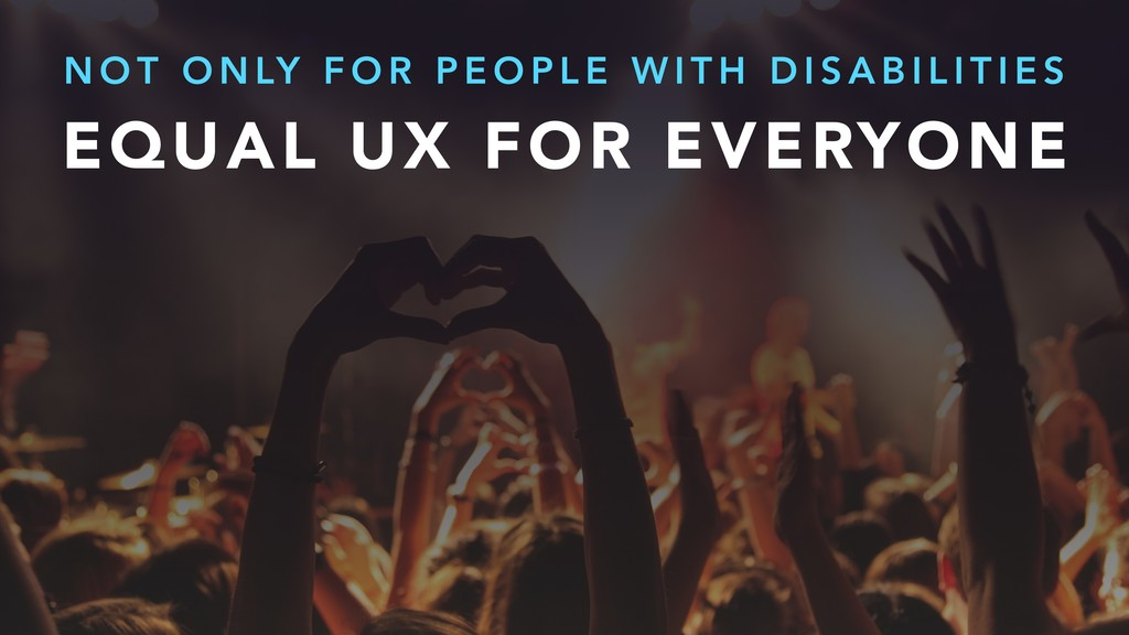 EQUAL UX FOR EVERYONE N O T O N LY F O R P E O ...