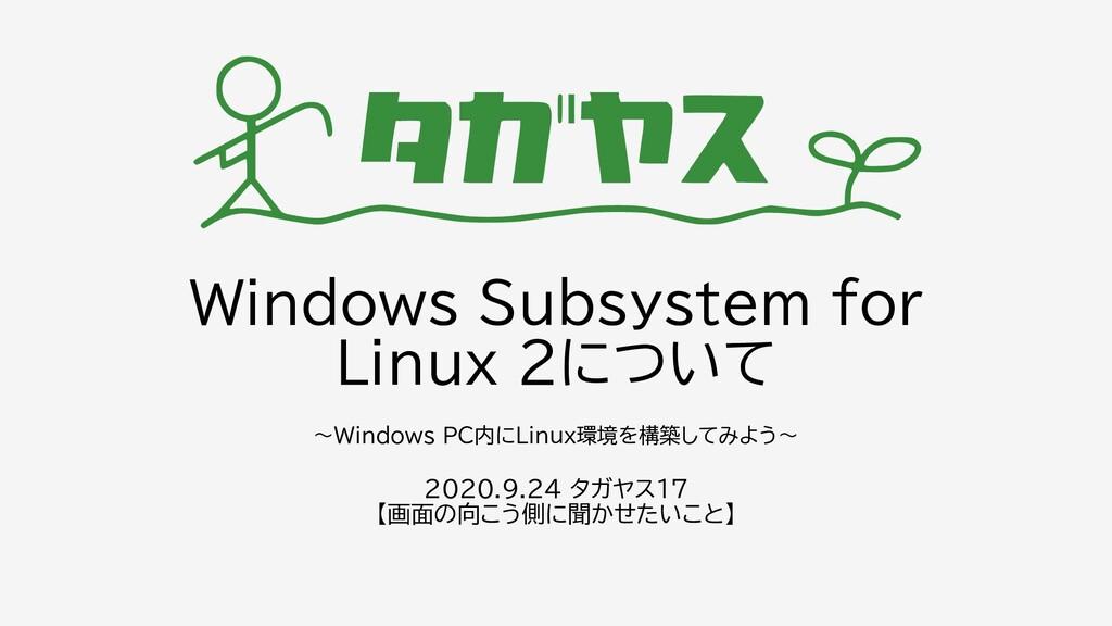 Windows Subsystem for Linux 2について 2020.9.24 タガヤ...