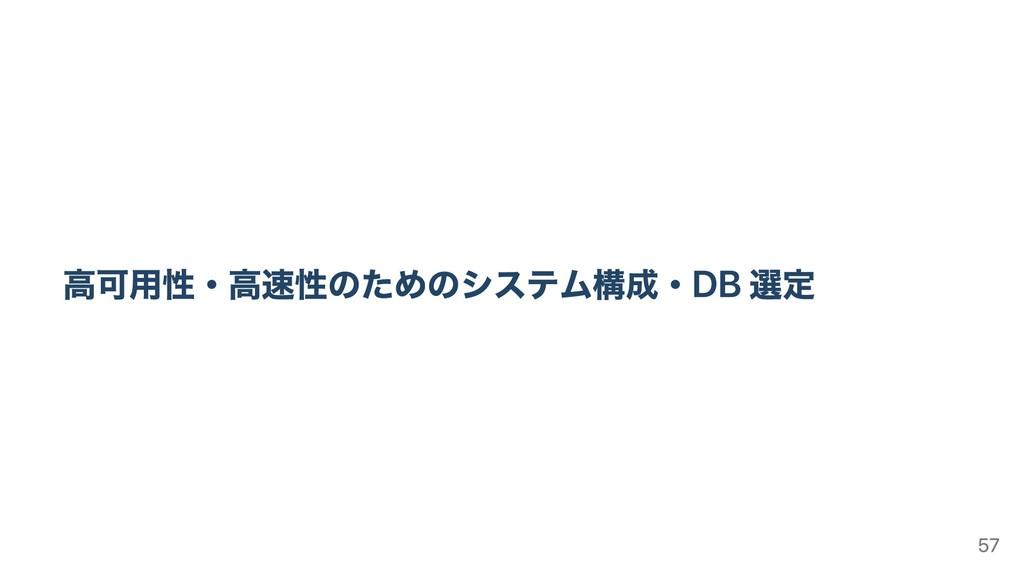 ⾼可⽤性・⾼速性のためのシステム構成・DB 選定 57