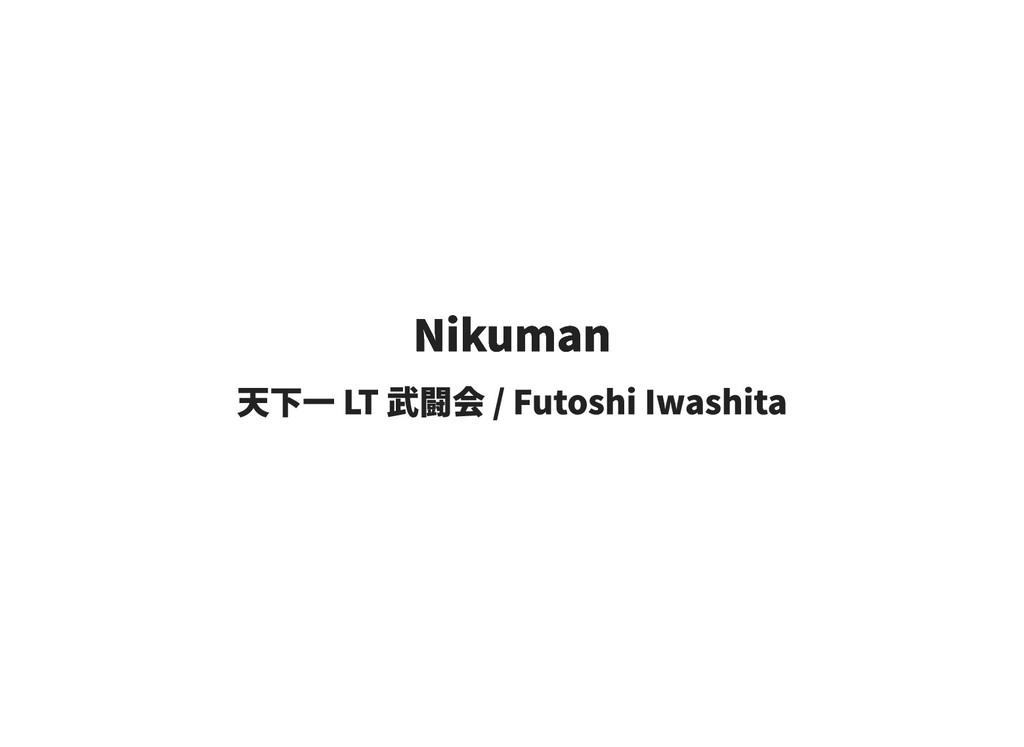 Nikuman Nikuman 天下一 LT 武闘会 / Futoshi Iwashita