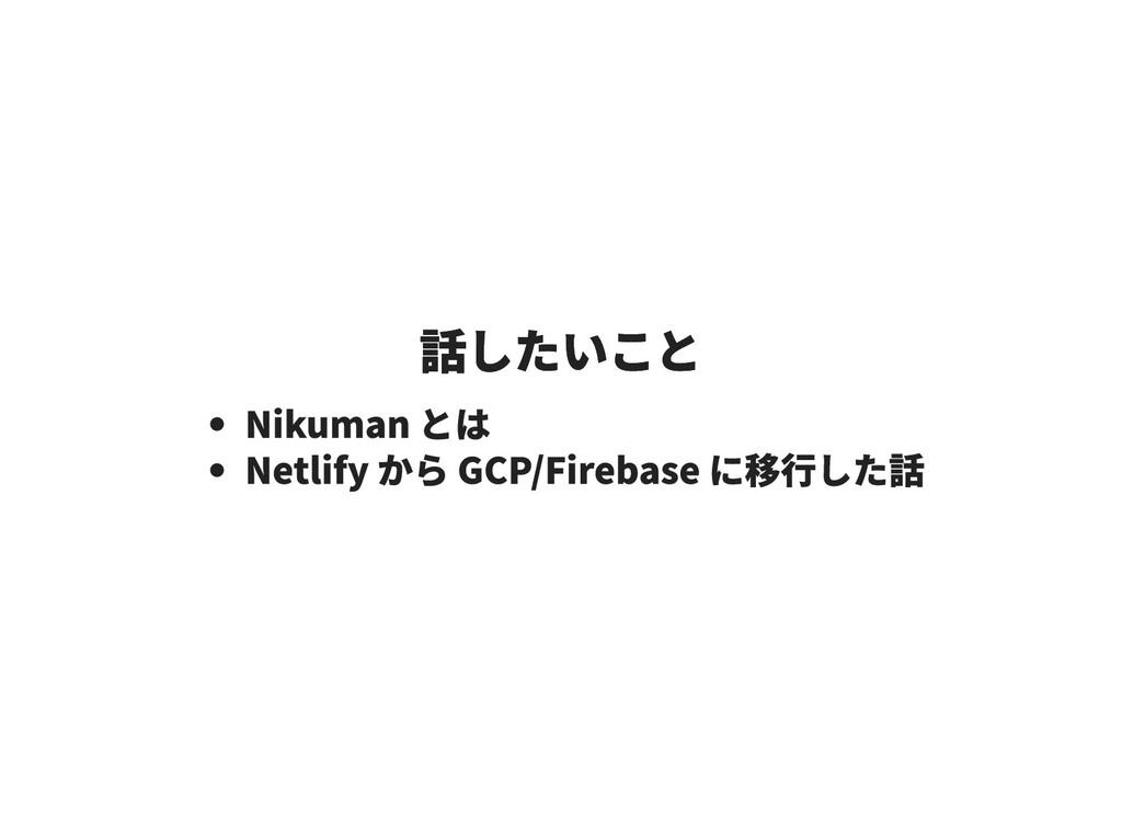 話したいこと 話したいこと Nikuman とは Netlify から GCP/Firebas...