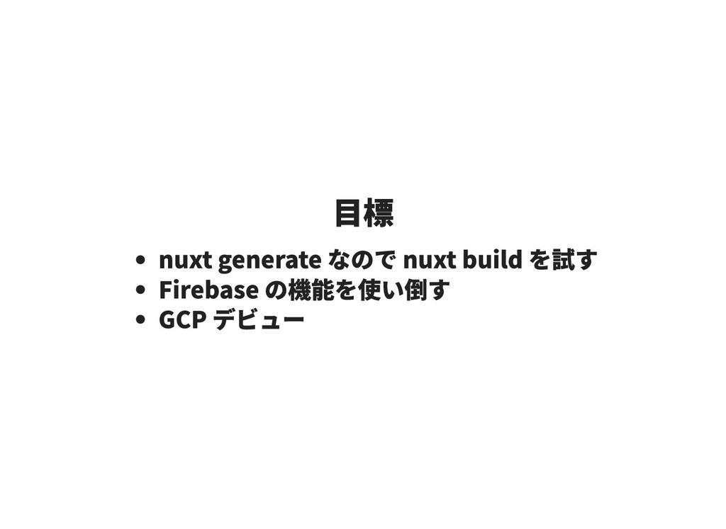 目標 目標 nuxt generate なので nuxt build を試す Firebase...