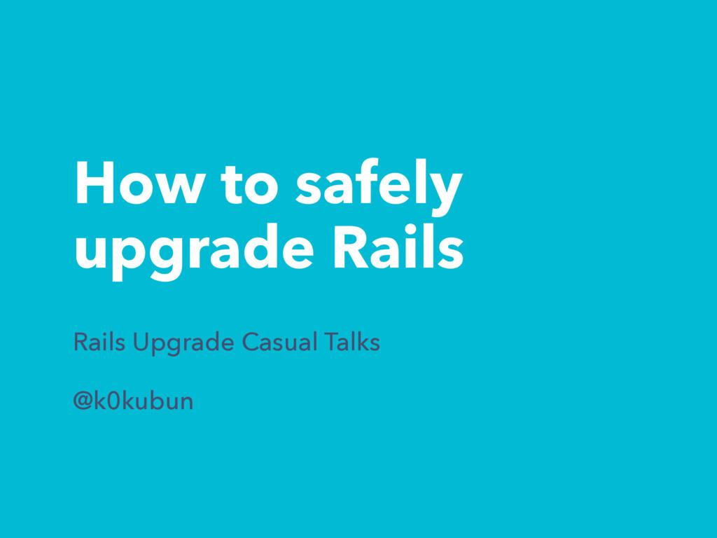 How to safely upgrade Rails Rails Upgrade Casua...