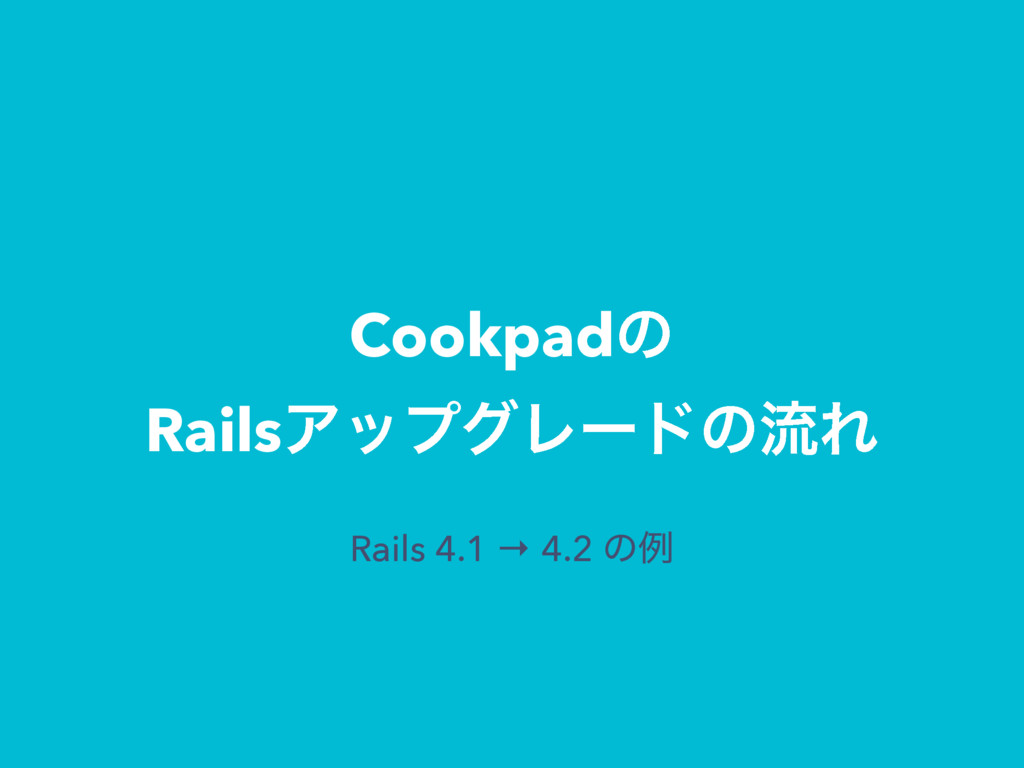 Cookpadͷ RailsΞοϓάϨʔυͷྲྀΕ Rails 4.1 → 4.2 ͷྫ