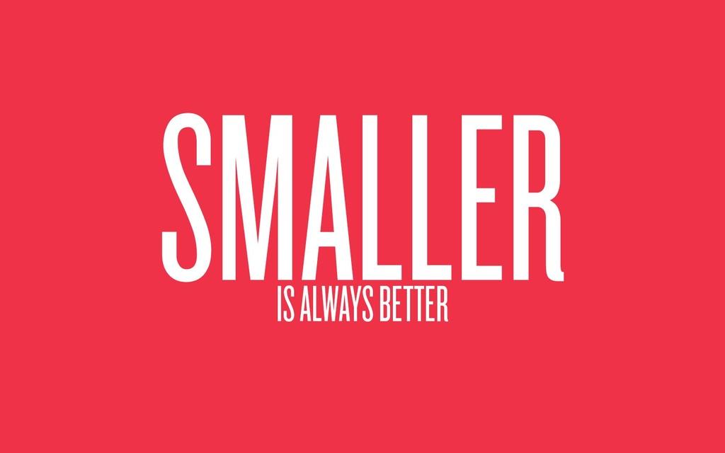 SMALLER IS ALWAYS BETTER