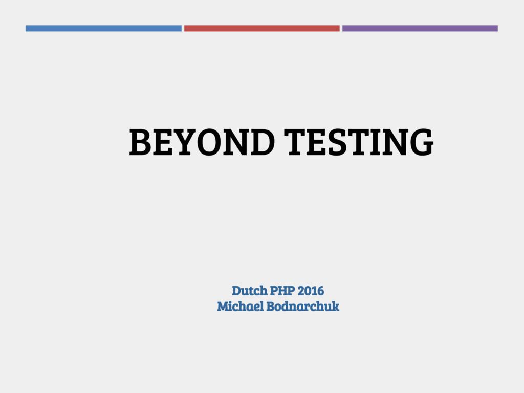 Dutch PHP 2016 Michael Bodnarchuk BEYOND TESTING