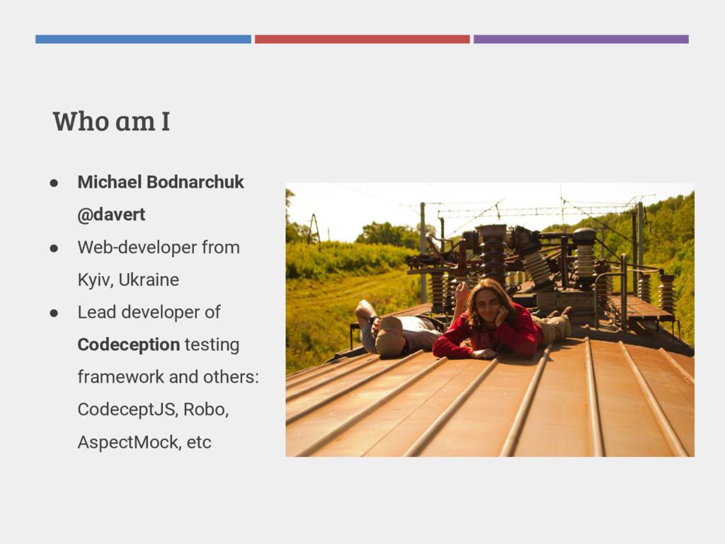 Who am I ● Michael Bodnarchuk @davert ● Web-dev...