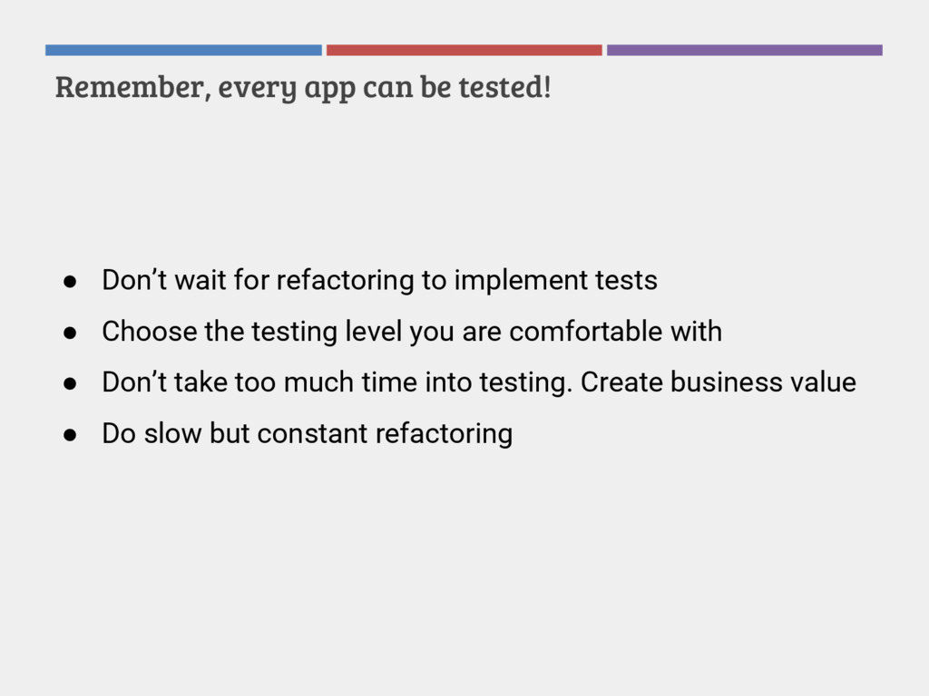 Remember, every app can be tested! ● Don't wait...