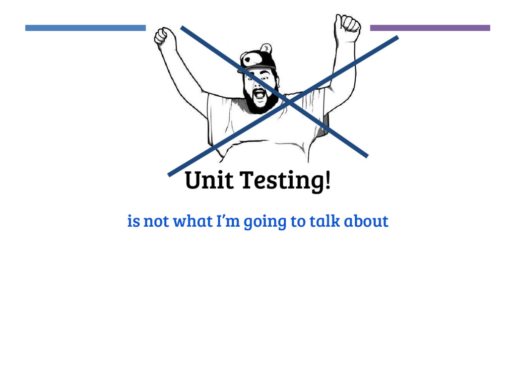 Unit Testing! is not what I'm going to talk abo...