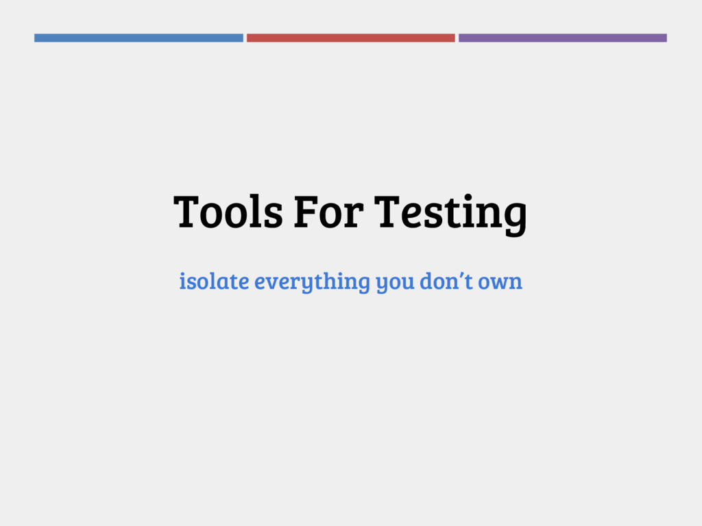 Tools For Testing isolate everything you don't ...
