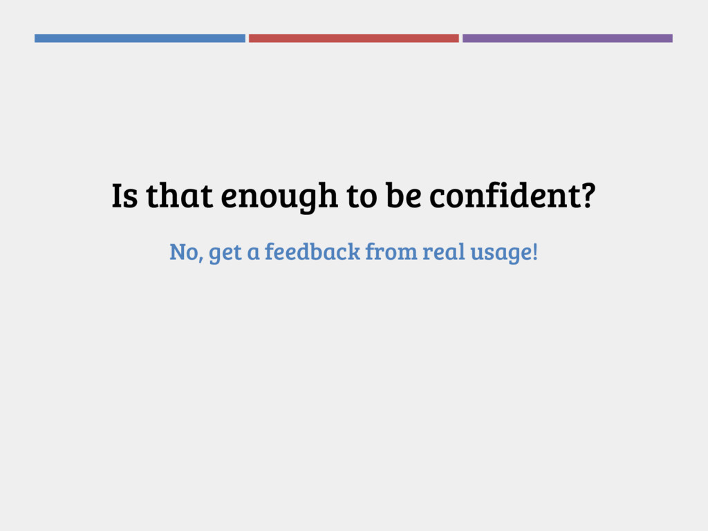 Is that enough to be confident? No, get a feedb...