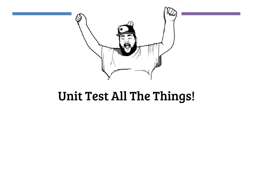 Unit Test All The Things!
