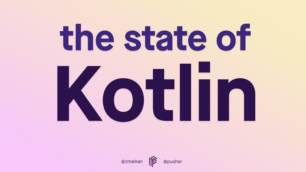 @zmarkan @pusher the state of  Kotlin