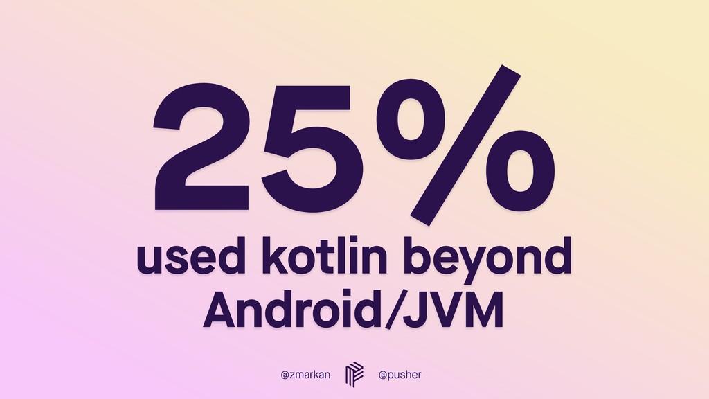 @zmarkan @pusher 25%  used kotlin beyond Andro...