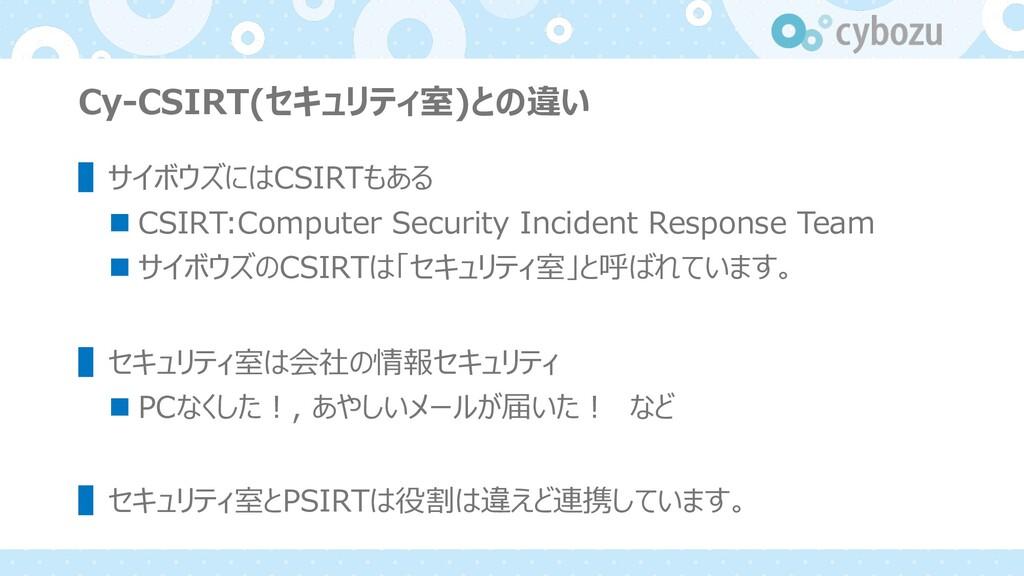 Cy-CSIRT(セキュリティ室)との違い ▌サイボウズにはCSIRTもある n CSIRT:...