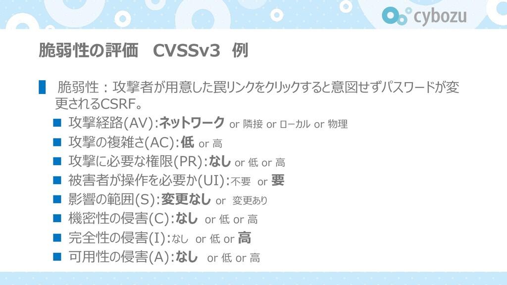 脆弱性の評価 CVSSv3 例 ▌ 脆弱性︓攻撃者が⽤意した罠リンクをクリックすると意図せずパ...