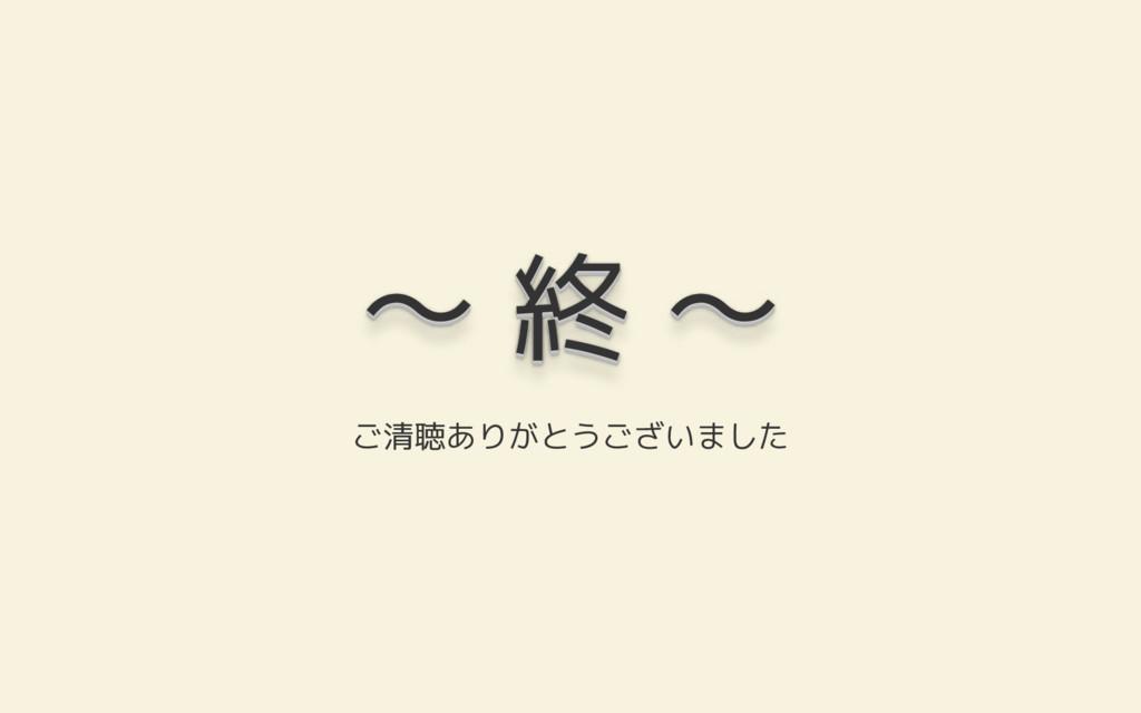 〜 終 〜 〜 終 〜 〜 終 〜 〜 終 〜 〜 終 〜 〜 終 〜 ご清聴ありがとうござい...
