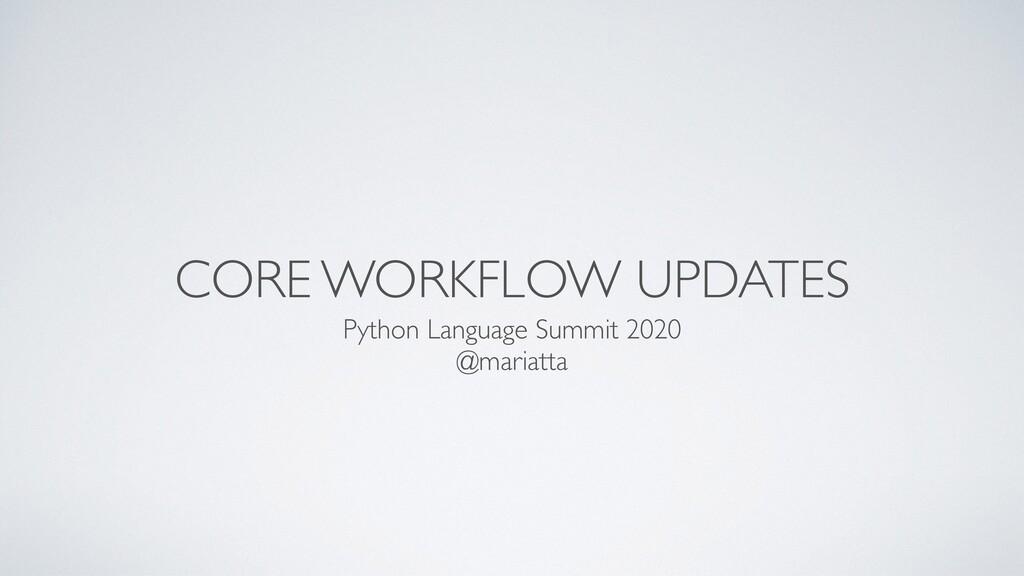CORE WORKFLOW UPDATES Python Language Summit 20...