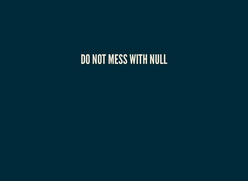 DO NOT MESS WITH NULL DO NOT MESS WITH NULL