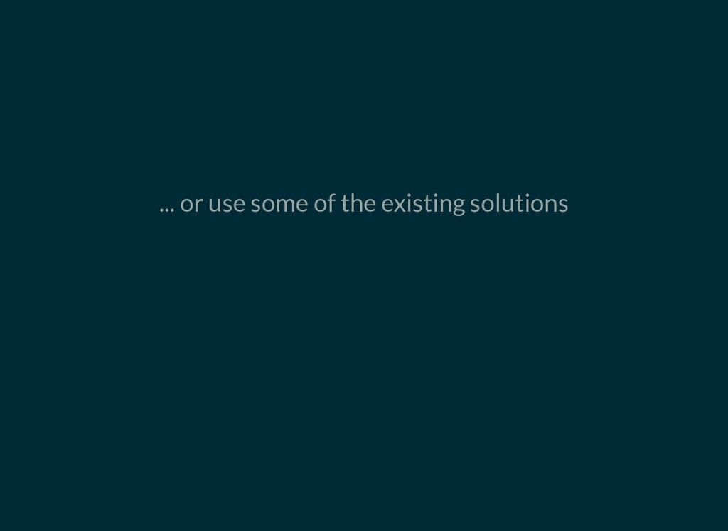... or use some of the existing solutions