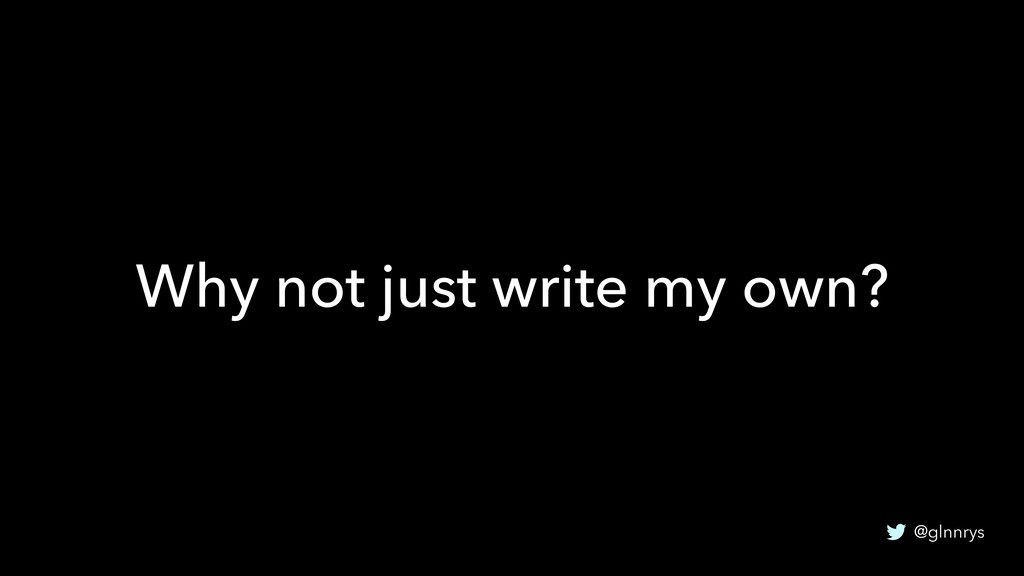 @glnnrys Why not just write my own?