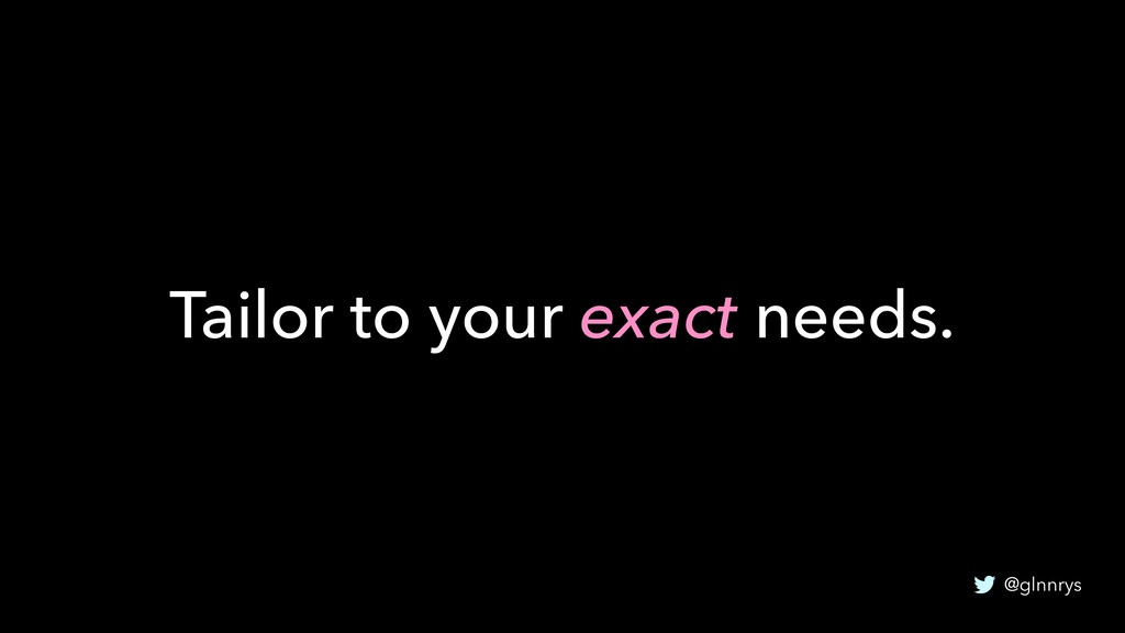 @glnnrys Tailor to your exact needs.