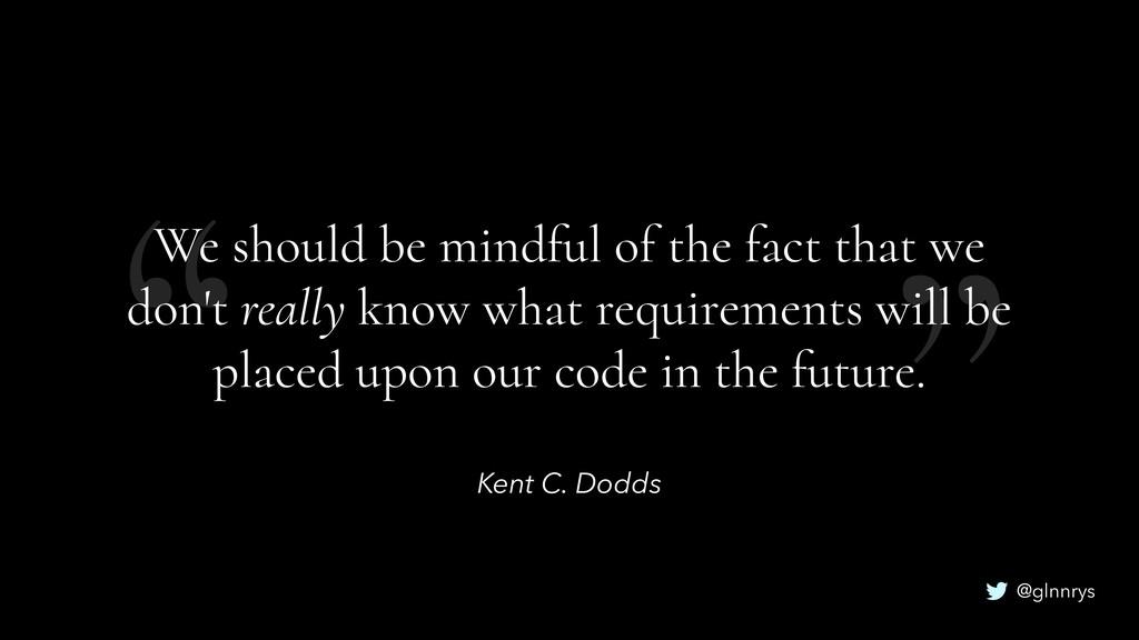 """"""" """" @glnnrys Kent C. Dodds We should be mindful..."""