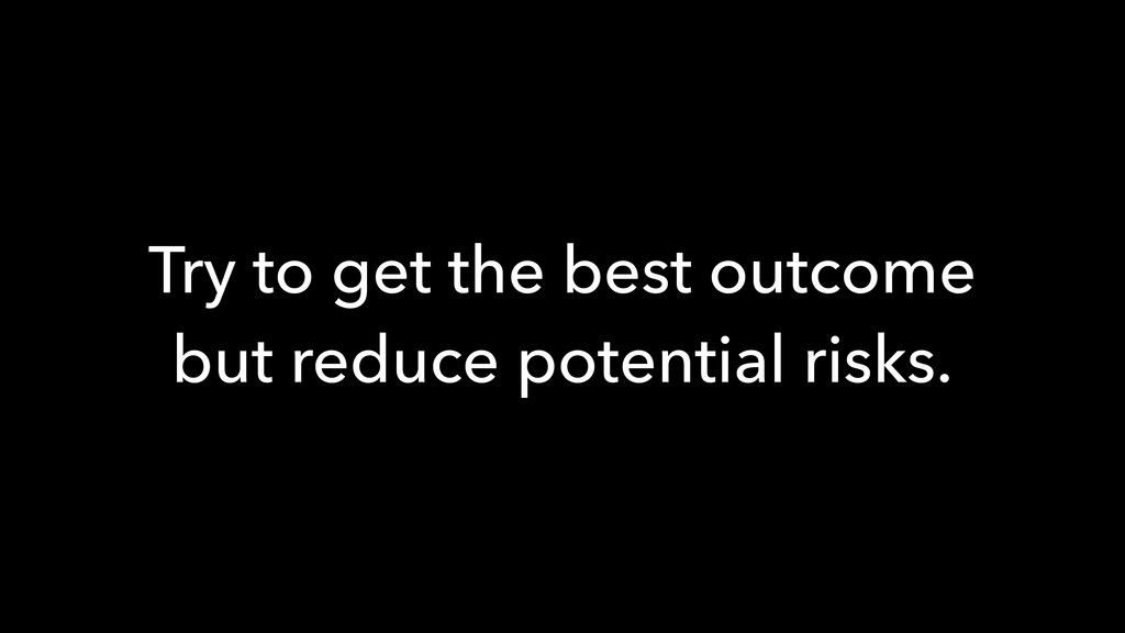 Try to get the best outcome but reduce potentia...