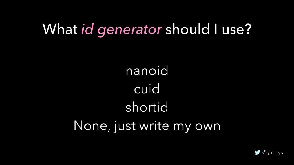 @glnnrys nanoid cuid shortid None, just write m...