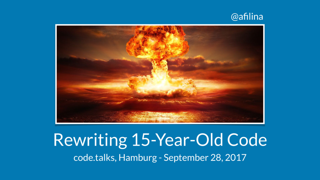 @afilina Rewriting 15-Year-Old Code code.talks, ...