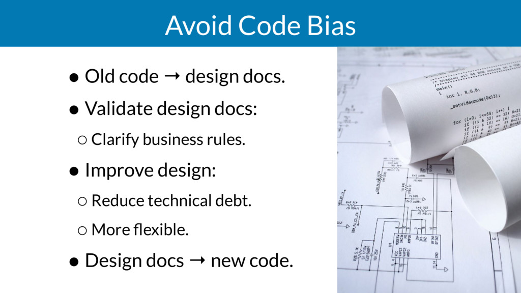Avoid Code Bias • Old code → design docs. • Val...