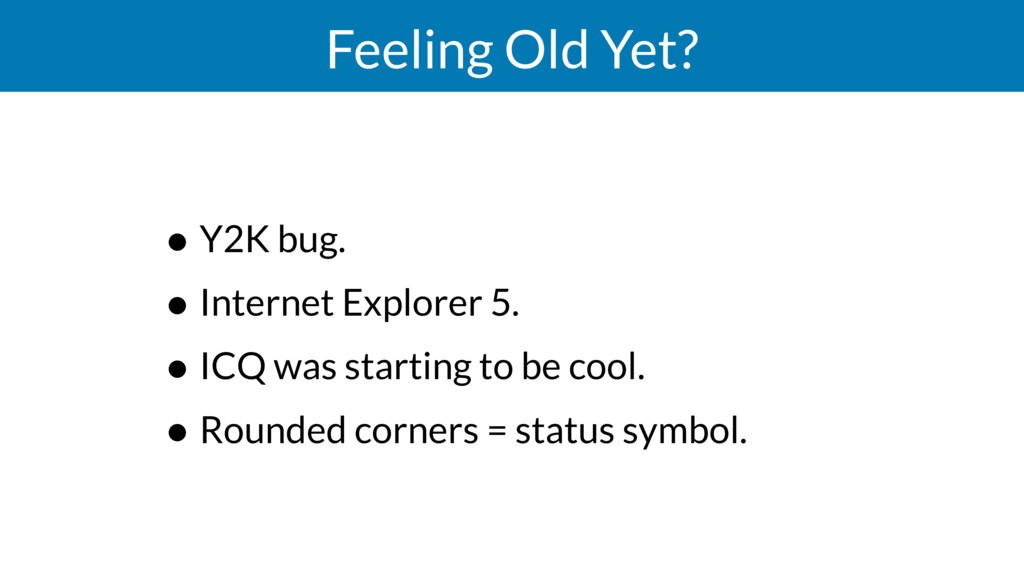 Feeling Old Yet? • Y2K bug. • Internet Explorer...