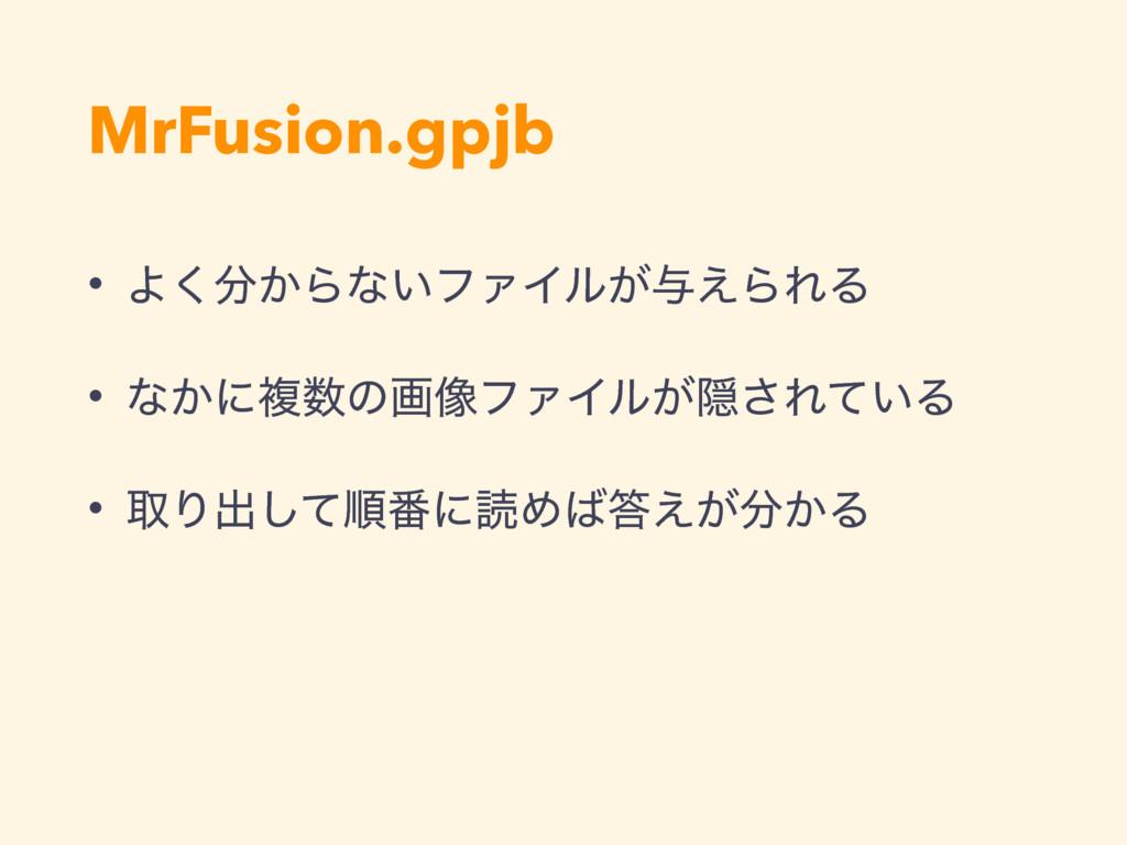 MrFusion.gpjb • Α͔͘Βͳ͍ϑΝΠϧ͕༩͑ΒΕΔ • ͳ͔ʹෳͷը૾ϑΝΠ...