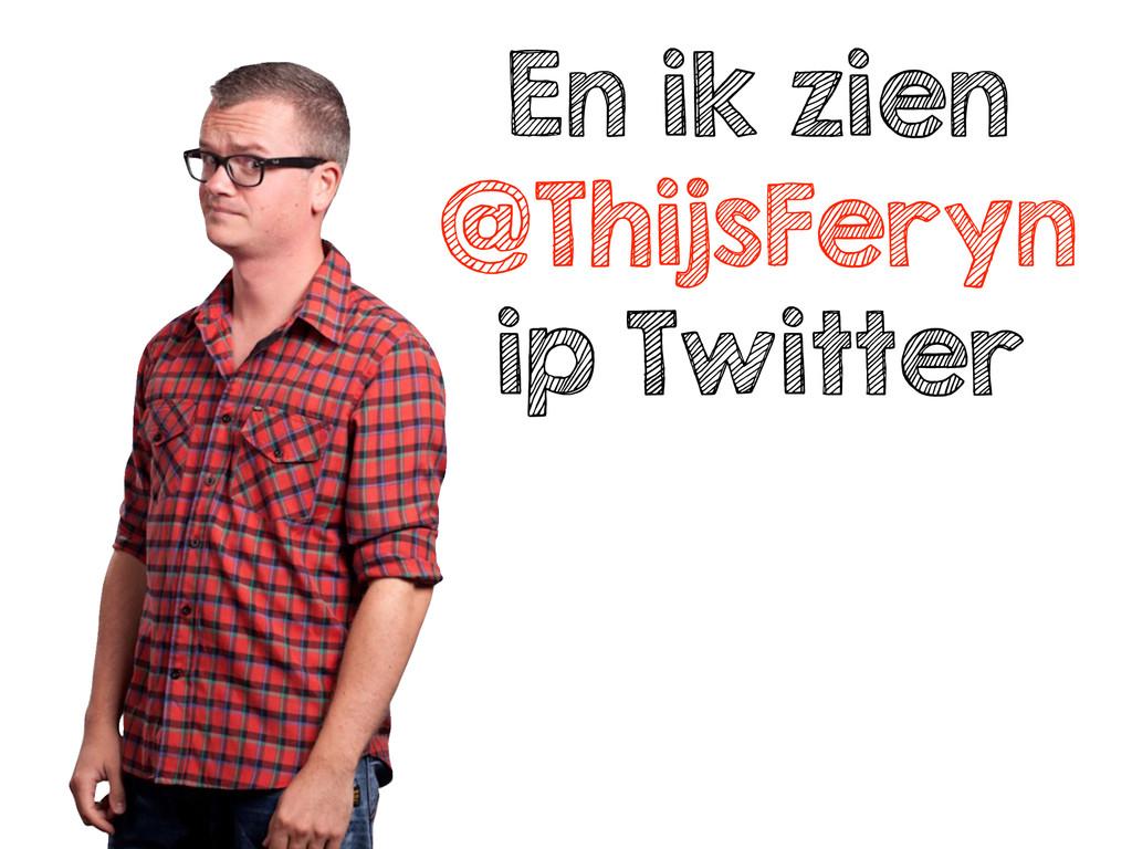 En ik zien @ThijsFeryn ip Twitter