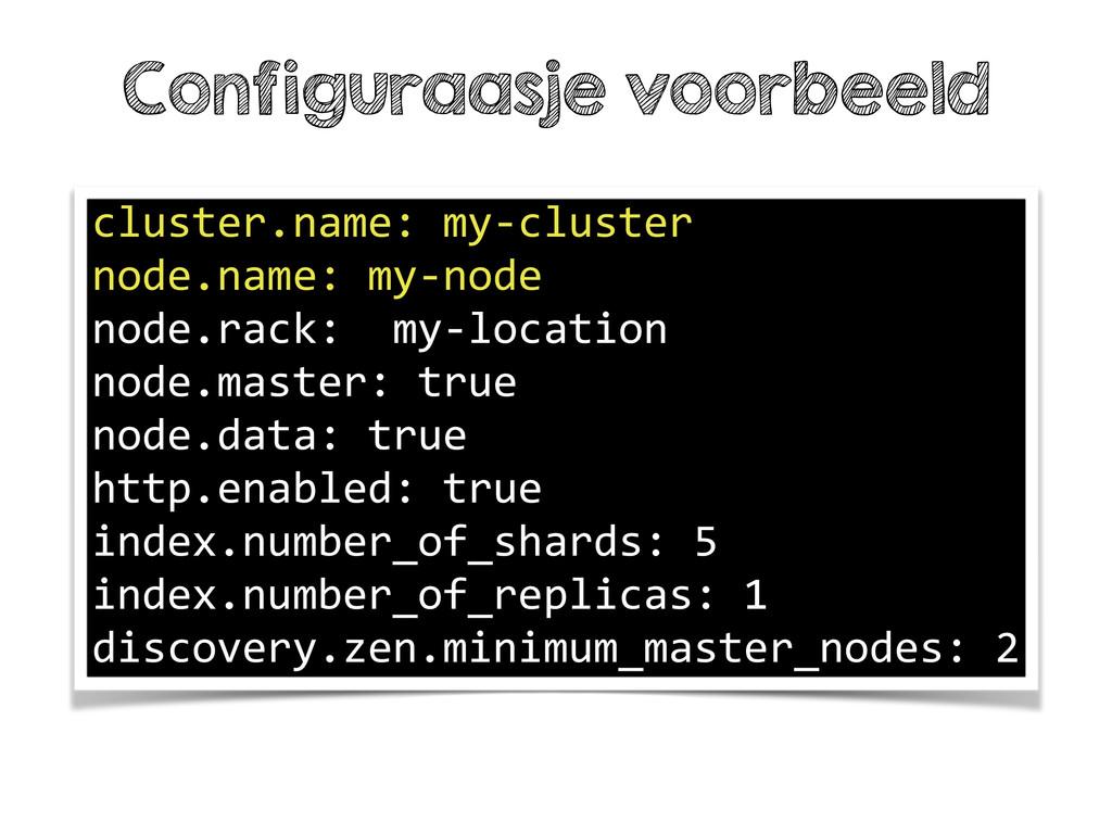Configuraasje voorbeeld cluster.name: my-‐clu...