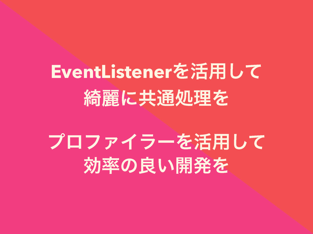 EventListenerΛ׆༻ͯ͠ ៉ྷʹڞ௨ॲཧΛ ϓϩϑΝΠϥʔΛ׆༻ͯ͠ ޮͷྑ͍։...