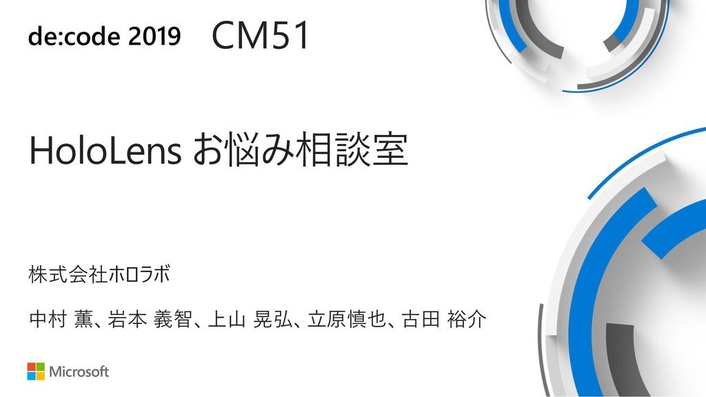 de:code 2019 HoloLens お悩み相談室 CM51 中村 薫、岩本 義智、上山...
