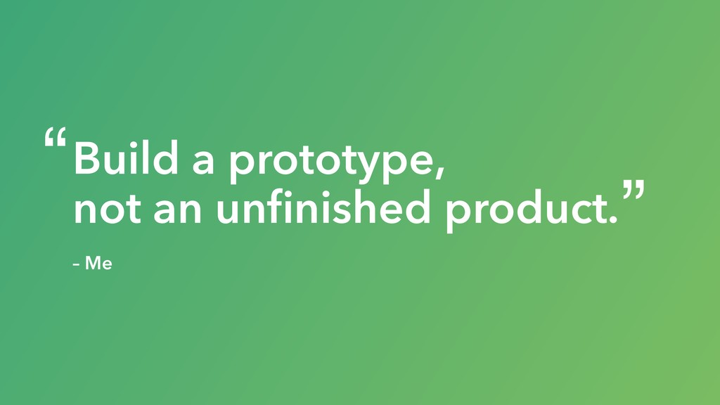 Build a prototype, not an unfinished product. – ...
