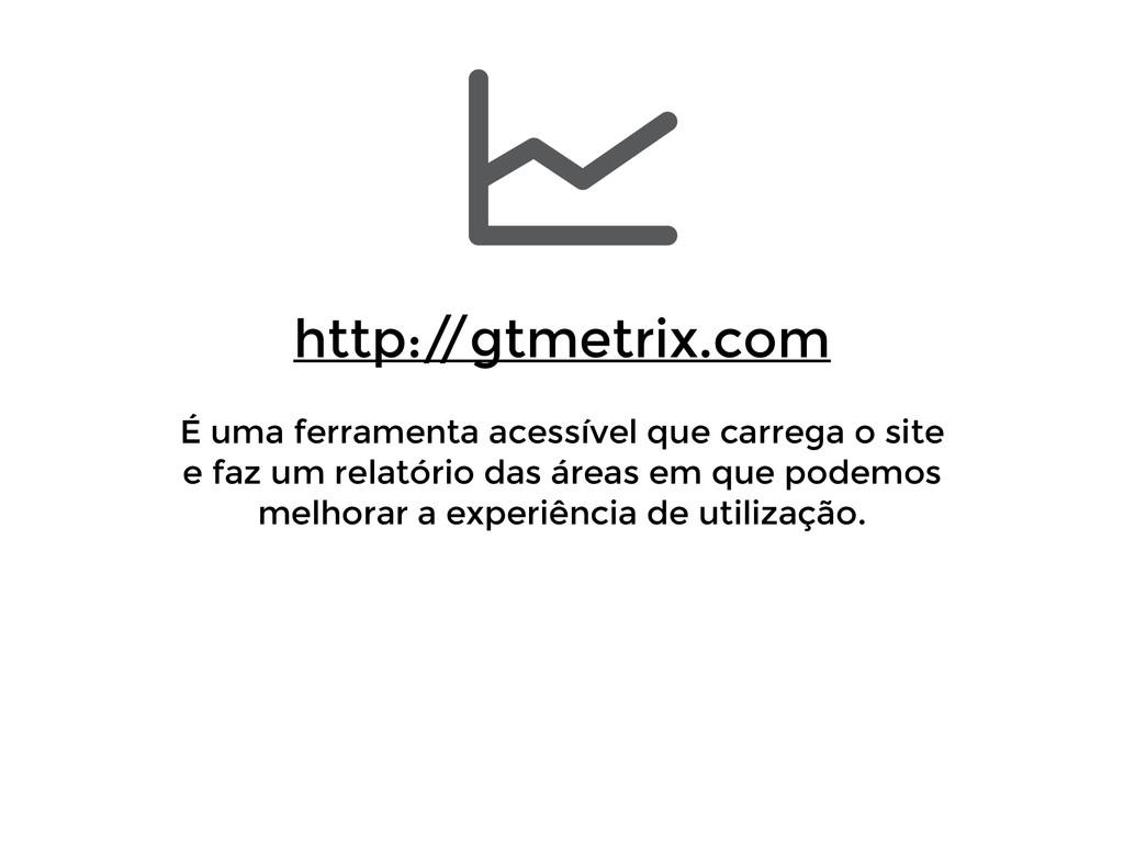 http:/ /gtmetrix.com ! É uma ferramenta acessí...