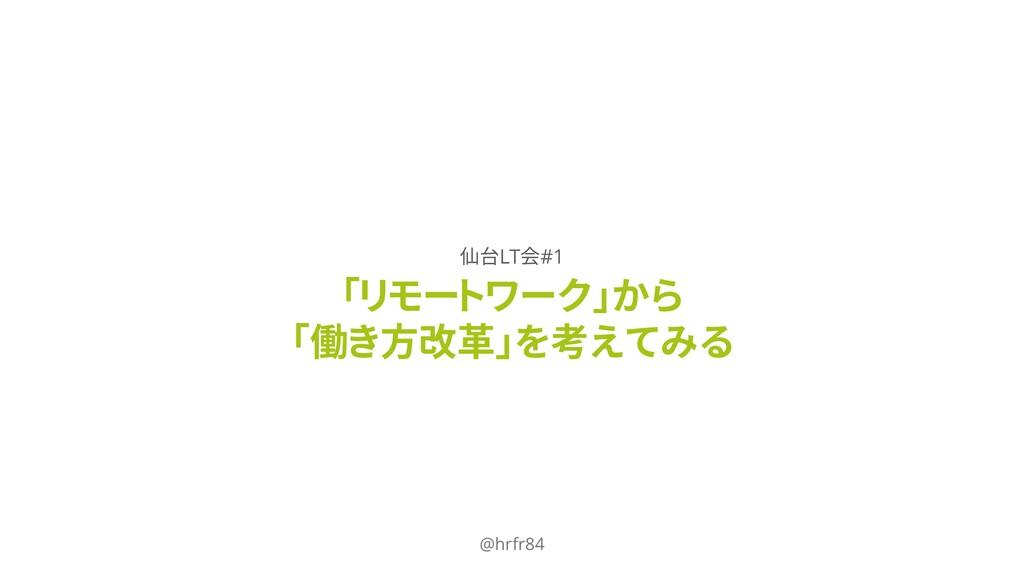 「リモートワーク」から 「働き方改革」を考えてみる @hrfr84 仙台LT会#1