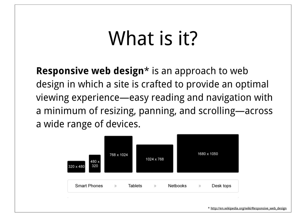 What is it? Responsive web design* is an approa...