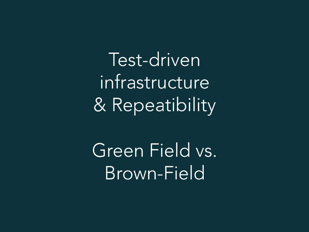 Test-driven infrastructure & Repeatibility Gree...