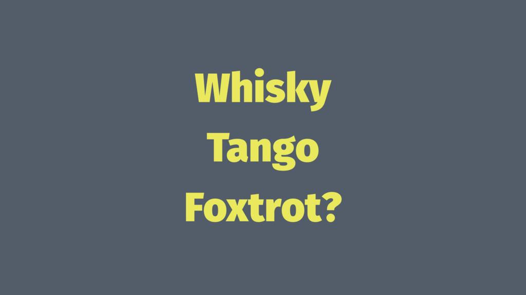 Whisky Tango Foxtrot?