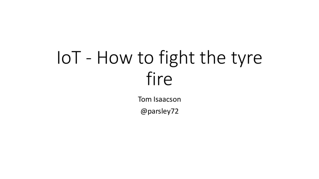 IoT - How to fight the tyre fire Tom Isaacson @...