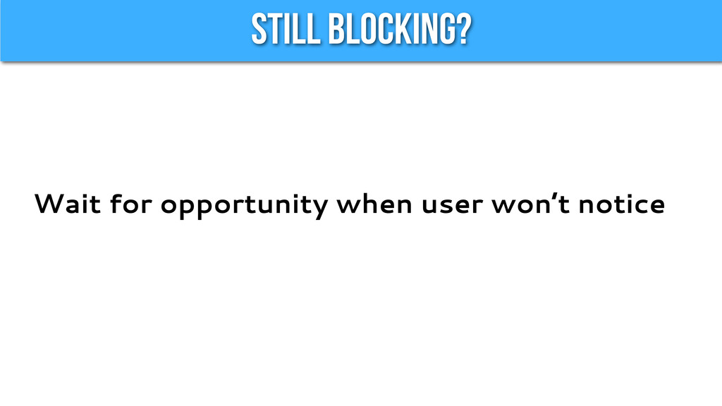Still Blocking? Wait for opportunity when user ...