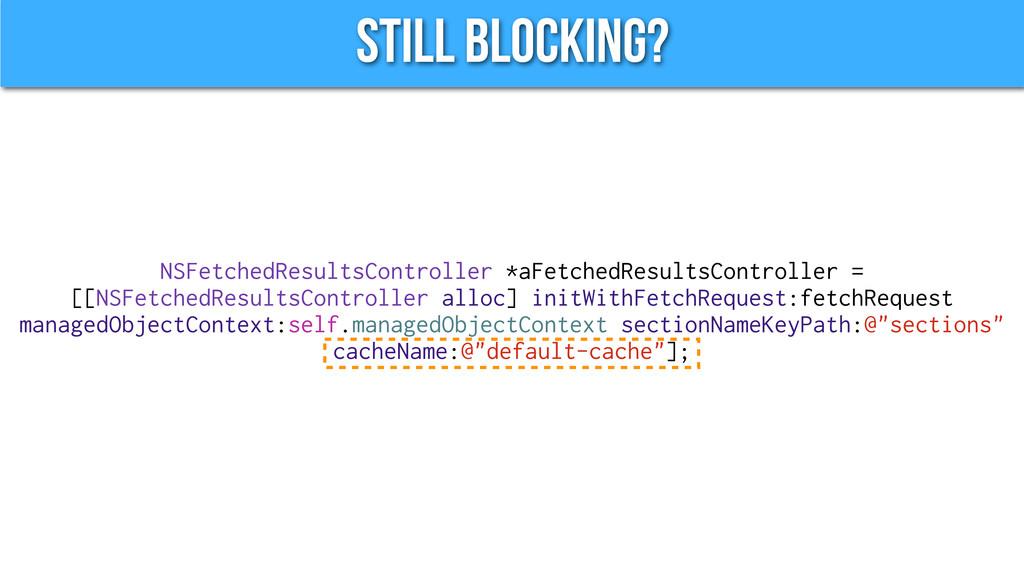 Still Blocking? NSFetchedResultsController *aFe...