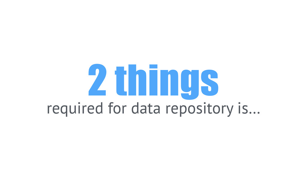 2 things required for data repository is…