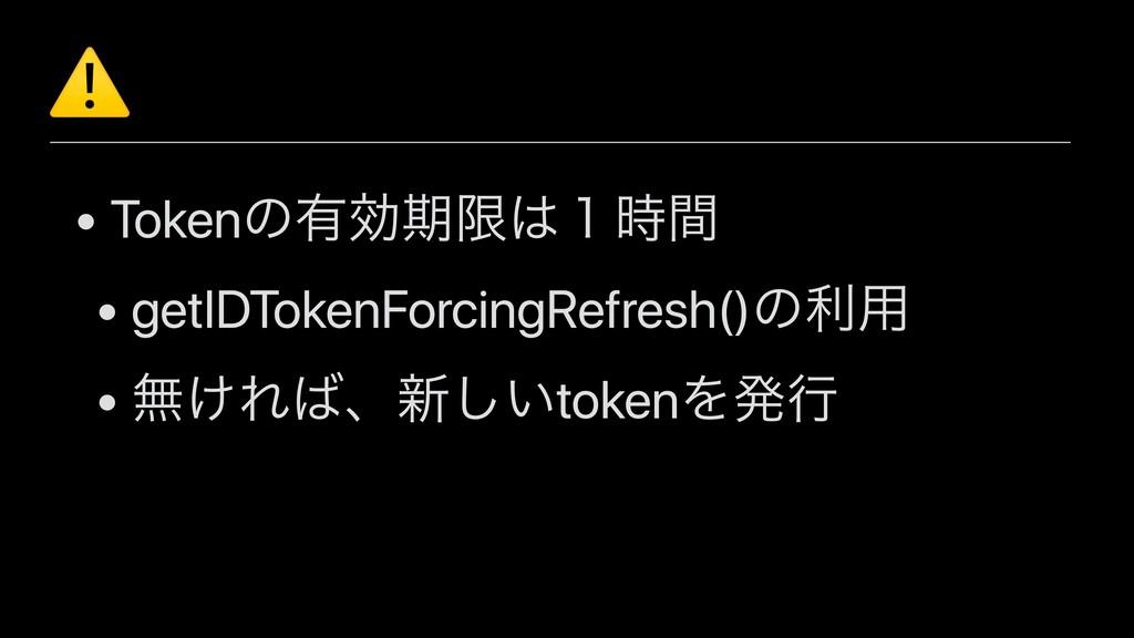 ⚠ • Tokenͷ༗ޮظݶ̍ؒ • getIDTokenForcingRefresh()...